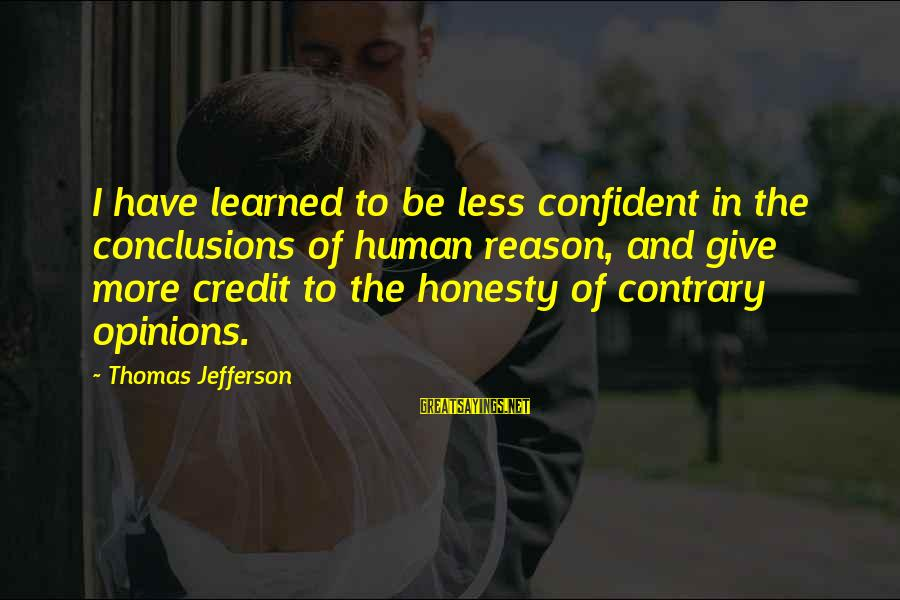 Giving Credit Sayings By Thomas Jefferson: I have learned to be less confident in the conclusions of human reason, and give