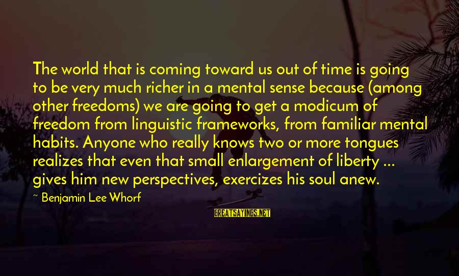 Giving Him Time Sayings By Benjamin Lee Whorf: The world that is coming toward us out of time is going to be very