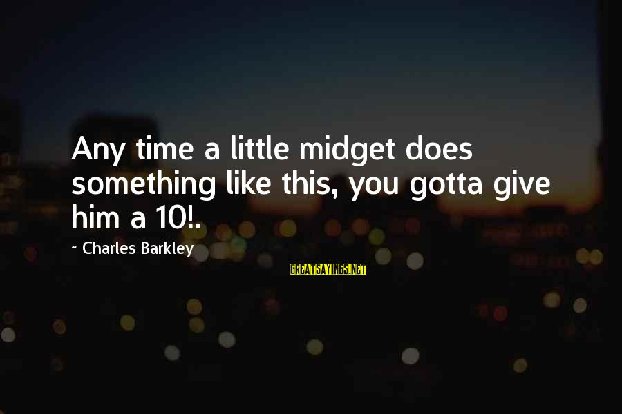 Giving Him Time Sayings By Charles Barkley: Any time a little midget does something like this, you gotta give him a 10!.