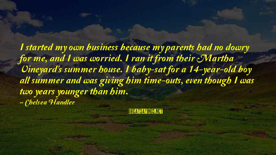 Giving Him Time Sayings By Chelsea Handler: I started my own business because my parents had no dowry for me, and I