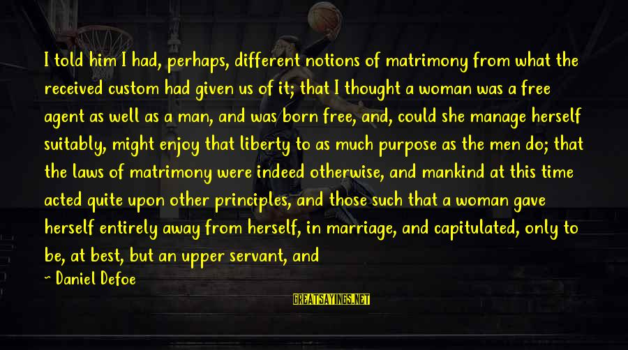 Giving Him Time Sayings By Daniel Defoe: I told him I had, perhaps, different notions of matrimony from what the received custom