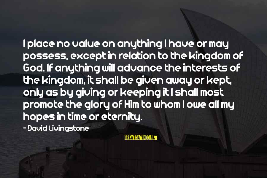 Giving Him Time Sayings By David Livingstone: I place no value on anything I have or may possess, except in relation to