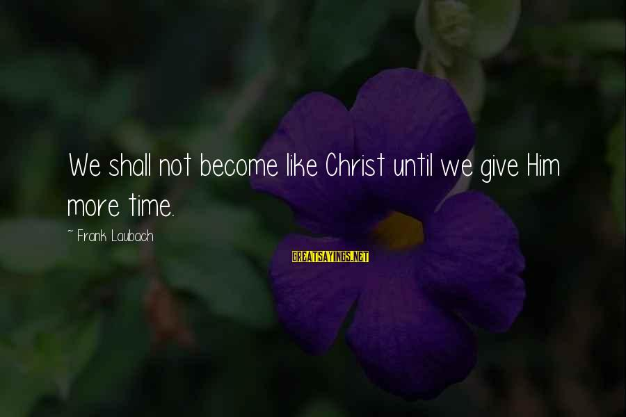 Giving Him Time Sayings By Frank Laubach: We shall not become like Christ until we give Him more time.