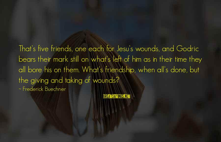 Giving Him Time Sayings By Frederick Buechner: That's five friends, one each for Jesu's wounds, and Godric bears their mark still on