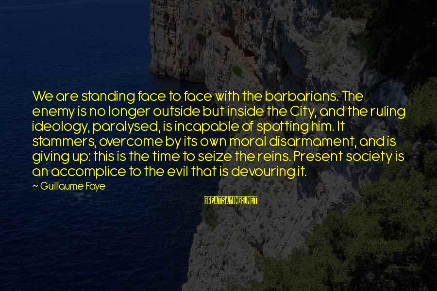 Giving Him Time Sayings By Guillaume Faye: We are standing face to face with the barbarians. The enemy is no longer outside