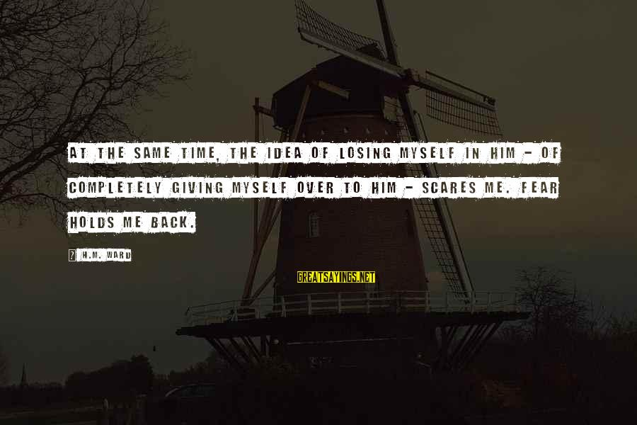 Giving Him Time Sayings By H.M. Ward: At the same time, the idea of losing myself in him - of completely giving