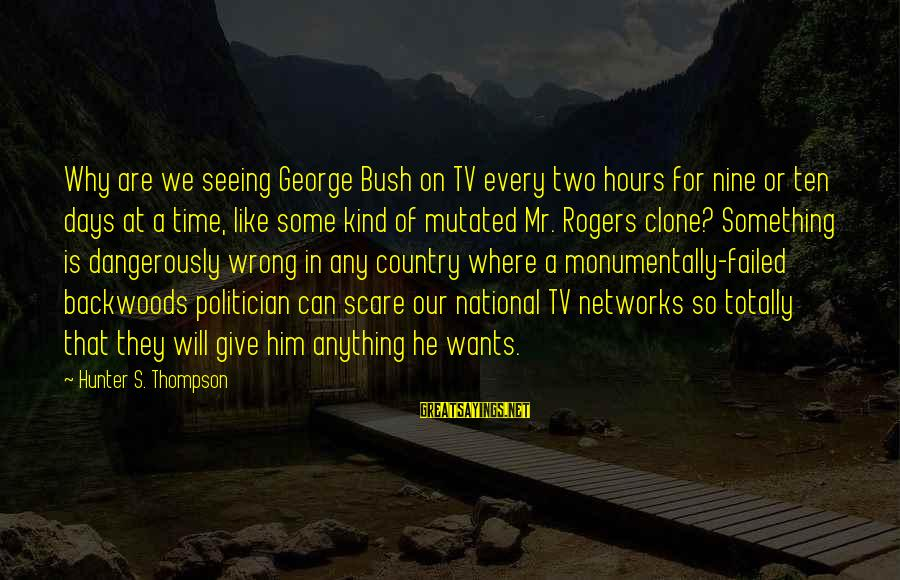 Giving Him Time Sayings By Hunter S. Thompson: Why are we seeing George Bush on TV every two hours for nine or ten