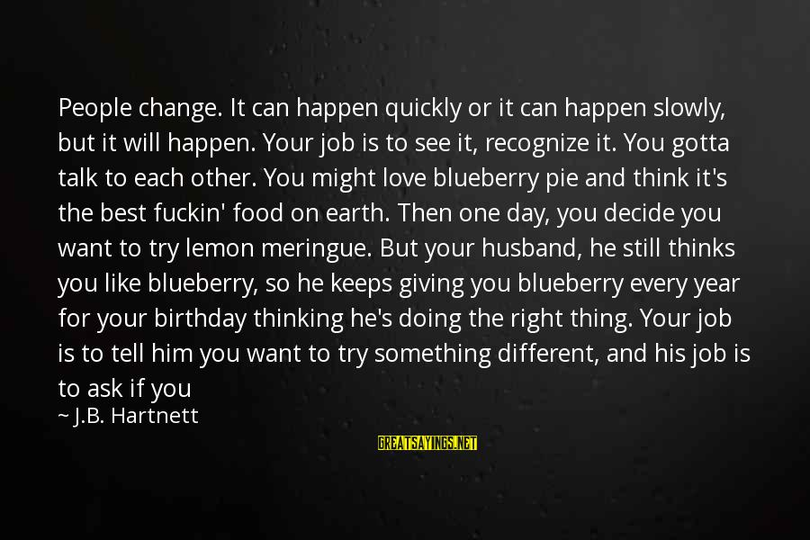 Giving Him Time Sayings By J.B. Hartnett: People change. It can happen quickly or it can happen slowly, but it will happen.