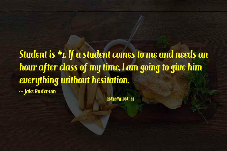 Giving Him Time Sayings By Jake Anderson: Student is #1. If a student comes to me and needs an hour after class