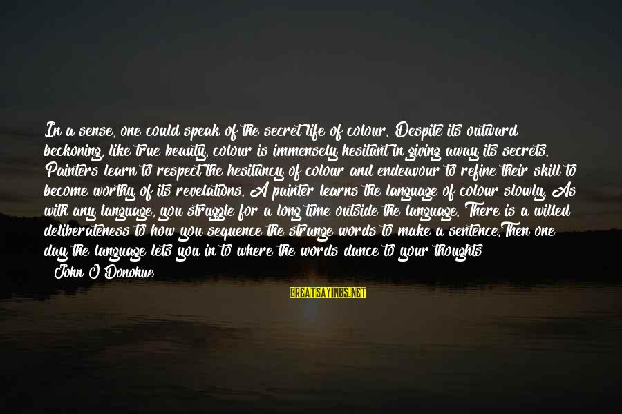 Giving Him Time Sayings By John O'Donohue: In a sense, one could speak of the secret life of colour. Despite its outward
