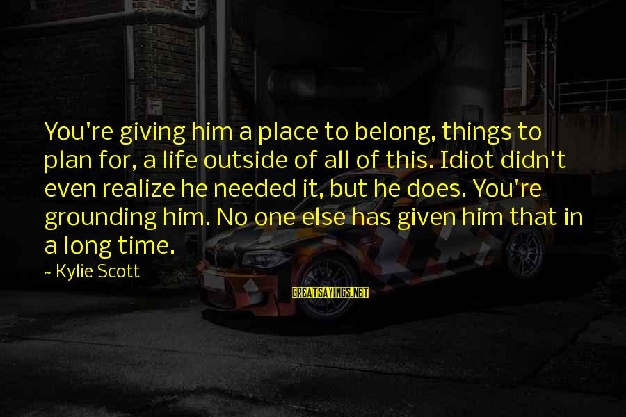 Giving Him Time Sayings By Kylie Scott: You're giving him a place to belong, things to plan for, a life outside of