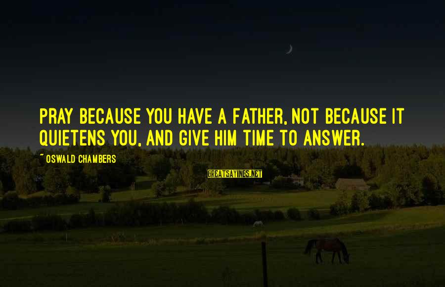 Giving Him Time Sayings By Oswald Chambers: Pray because you have a Father, not because it quietens you, and give Him time