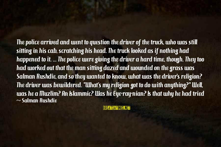 Giving Him Time Sayings By Salman Rushdie: The police arrived and went to question the driver of the truck, who was still