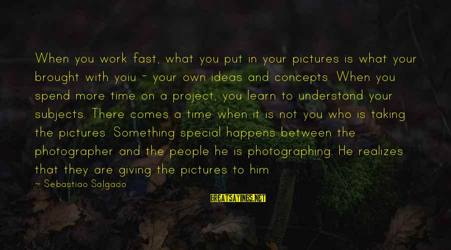 Giving Him Time Sayings By Sebastiao Salgado: When you work fast, what you put in your pictures is what your brought with