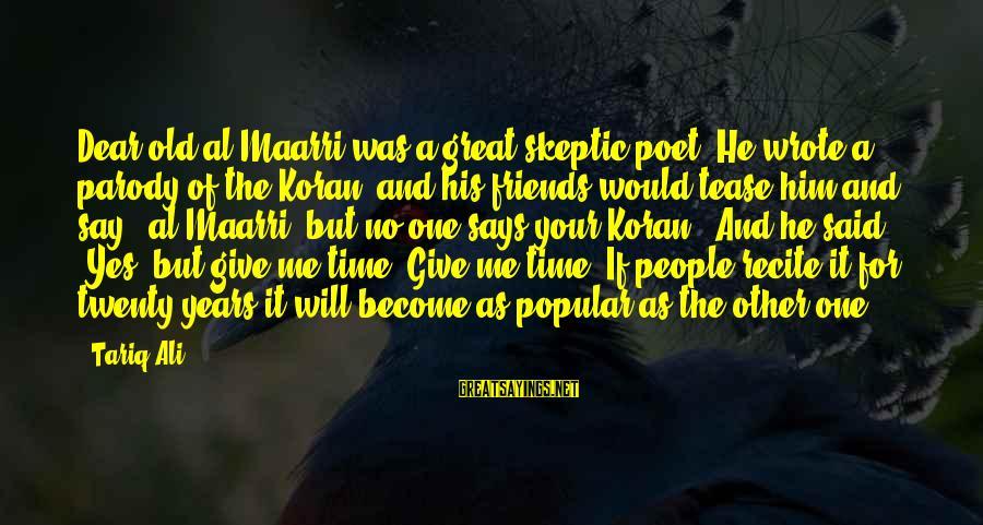 Giving Him Time Sayings By Tariq Ali: Dear old al-Maarri was a great skeptic poet. He wrote a parody of the Koran,