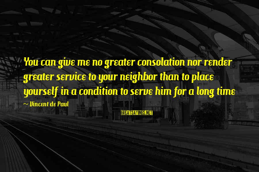 Giving Him Time Sayings By Vincent De Paul: You can give me no greater consolation nor render greater service to your neighbor than
