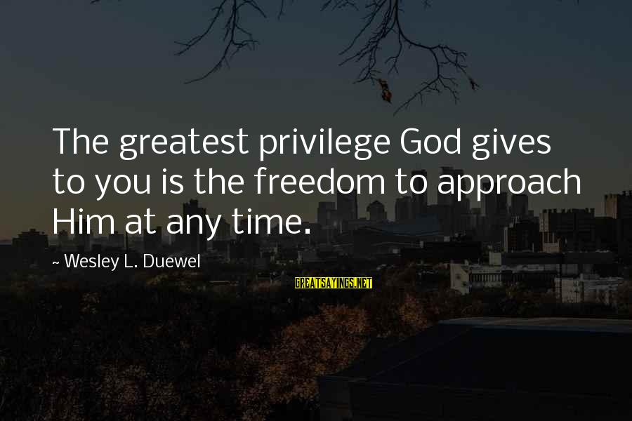 Giving Him Time Sayings By Wesley L. Duewel: The greatest privilege God gives to you is the freedom to approach Him at any