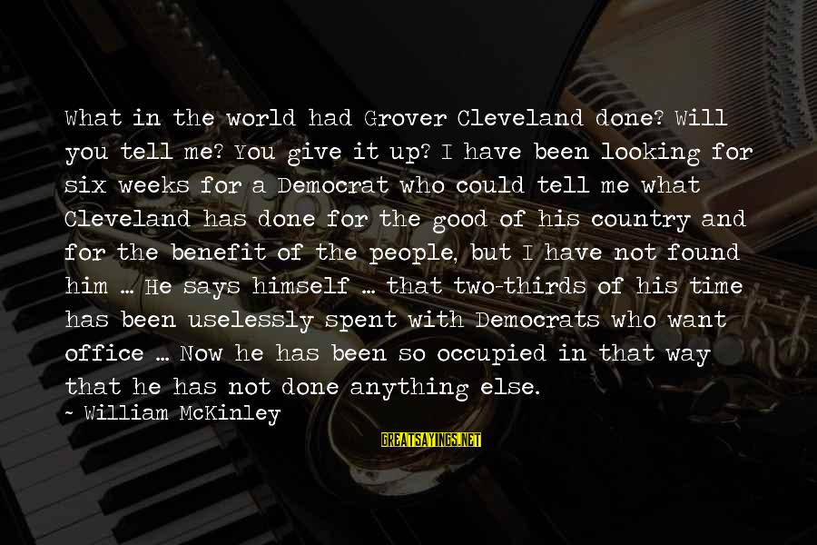 Giving Him Time Sayings By William McKinley: What in the world had Grover Cleveland done? Will you tell me? You give it