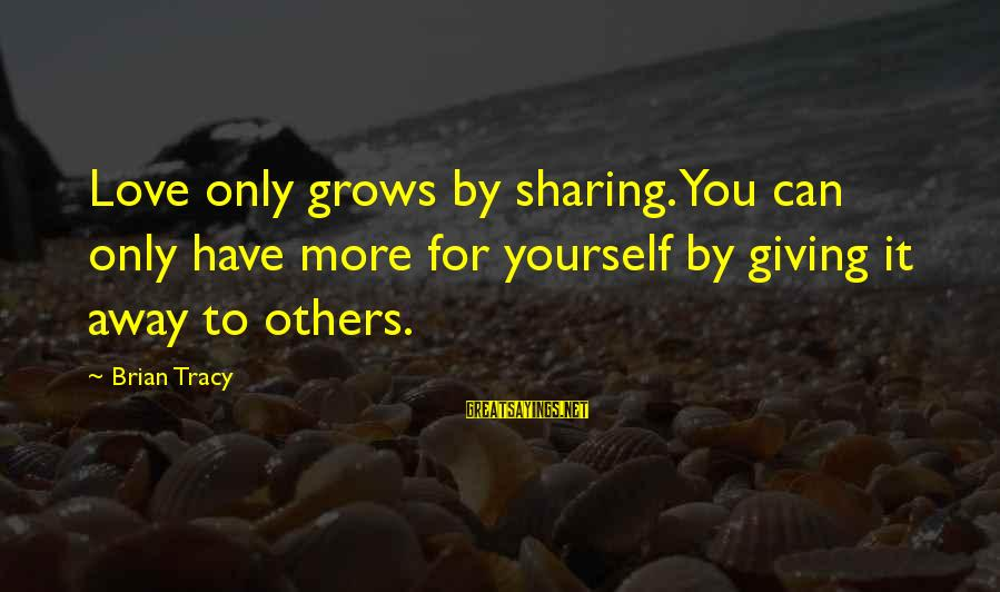 Giving Love To Others Sayings By Brian Tracy: Love only grows by sharing. You can only have more for yourself by giving it