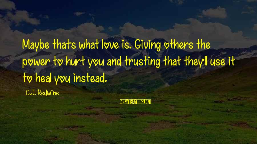 Giving Love To Others Sayings By C.J. Redwine: Maybe that's what love is. Giving others the power to hurt you and trusting that