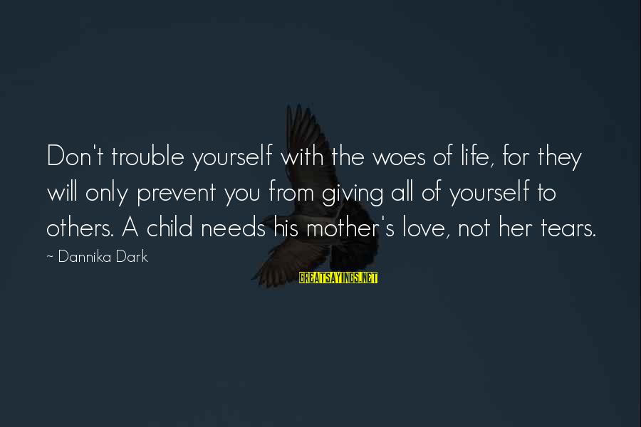 Giving Love To Others Sayings By Dannika Dark: Don't trouble yourself with the woes of life, for they will only prevent you from