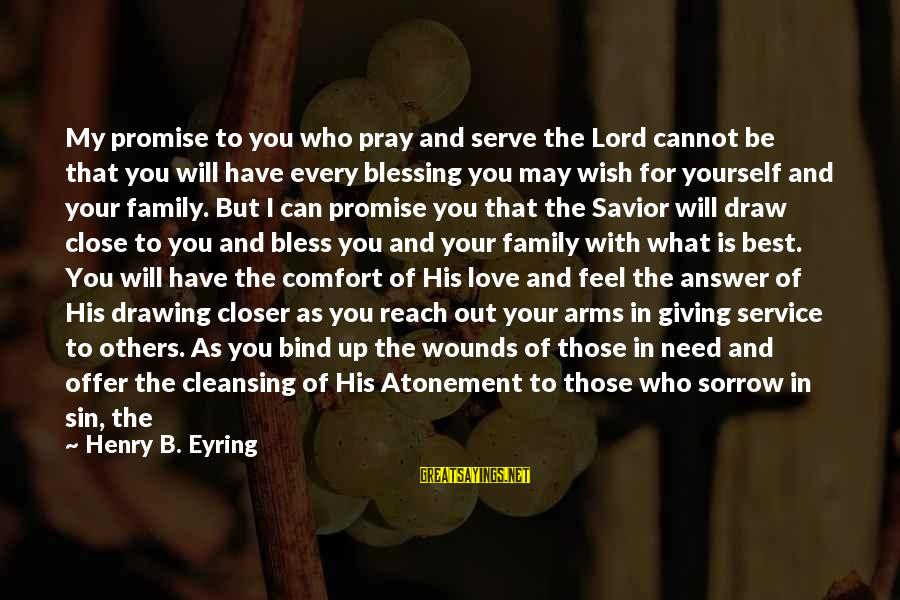 Giving Love To Others Sayings By Henry B. Eyring: My promise to you who pray and serve the Lord cannot be that you will