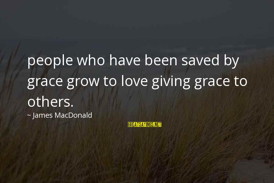 Giving Love To Others Sayings By James MacDonald: people who have been saved by grace grow to love giving grace to others.