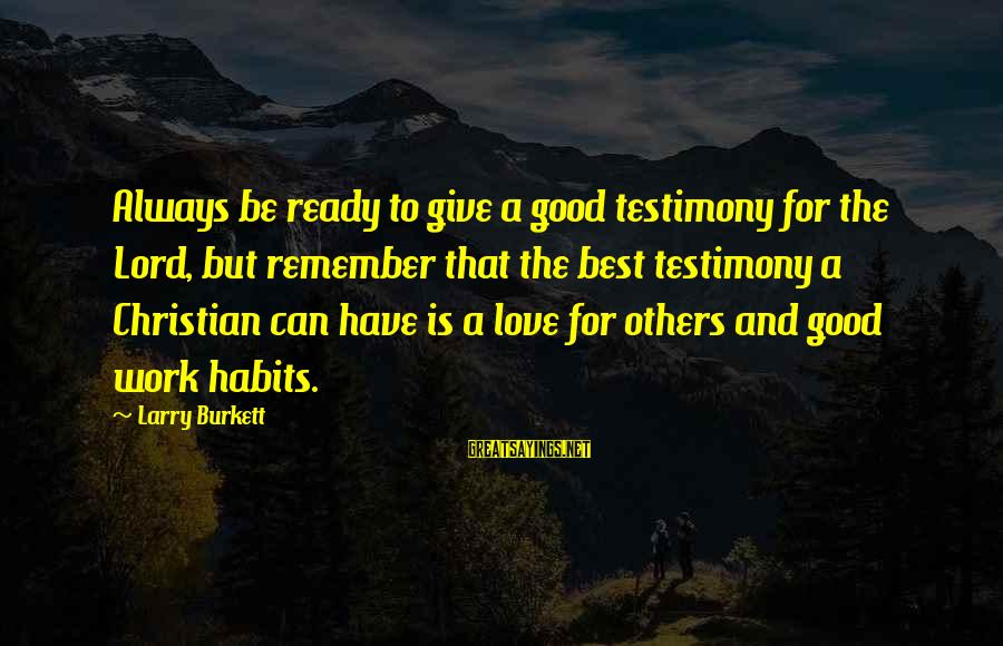 Giving Love To Others Sayings By Larry Burkett: Always be ready to give a good testimony for the Lord, but remember that the