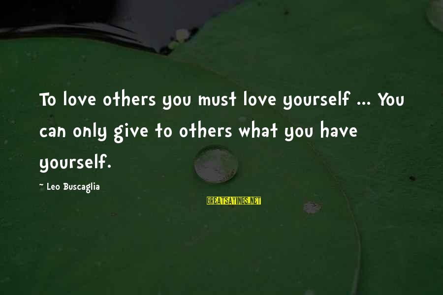 Giving Love To Others Sayings By Leo Buscaglia: To love others you must love yourself ... You can only give to others what