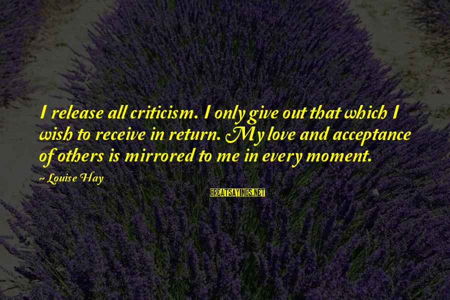 Giving Love To Others Sayings By Louise Hay: I release all criticism. I only give out that which I wish to receive in