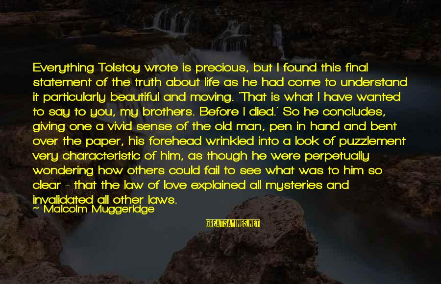 Giving Love To Others Sayings By Malcolm Muggeridge: Everything Tolstoy wrote is precious, but I found this final statement of the truth about