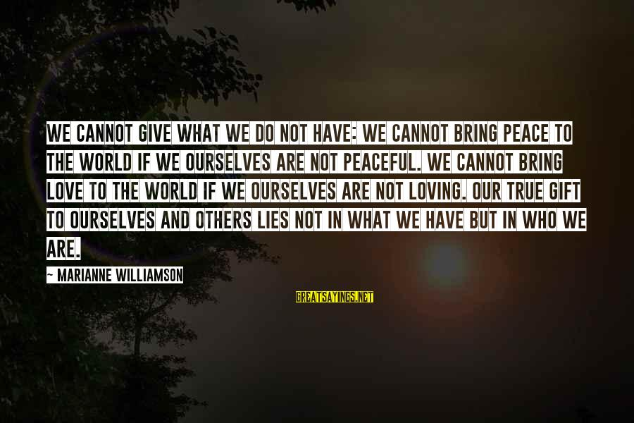 Giving Love To Others Sayings By Marianne Williamson: We cannot give what we do not have: We cannot bring peace to the world