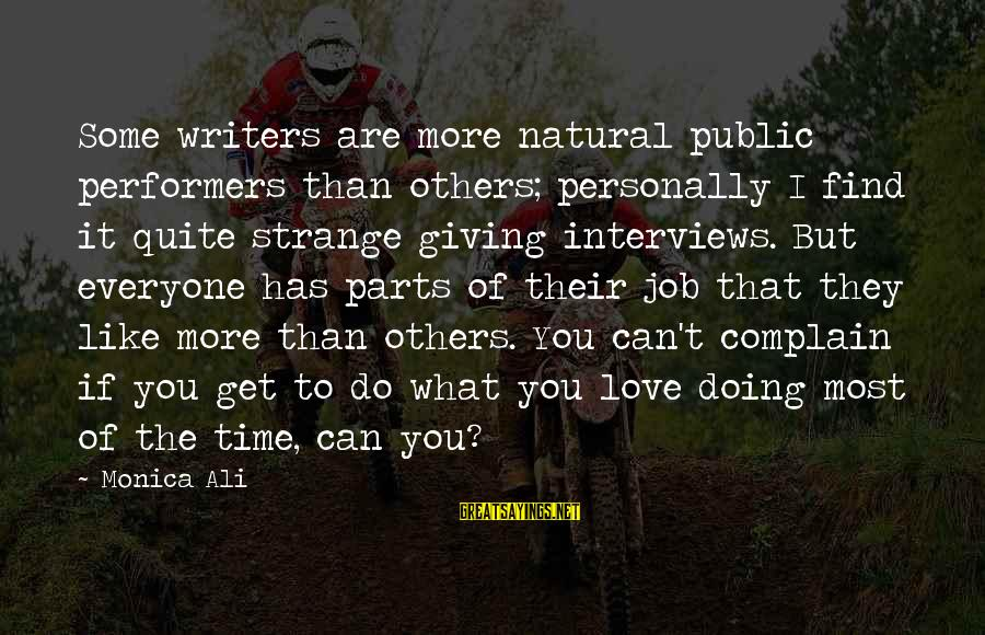 Giving Love To Others Sayings By Monica Ali: Some writers are more natural public performers than others; personally I find it quite strange