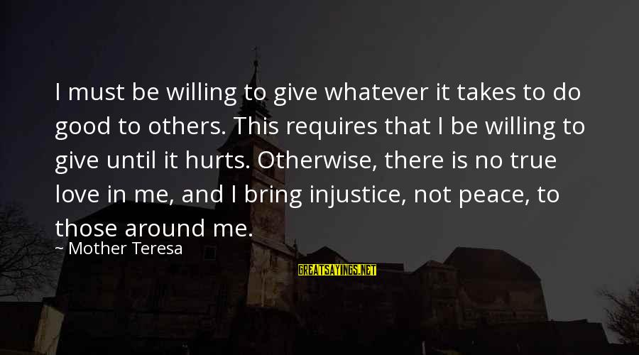 Giving Love To Others Sayings By Mother Teresa: I must be willing to give whatever it takes to do good to others. This