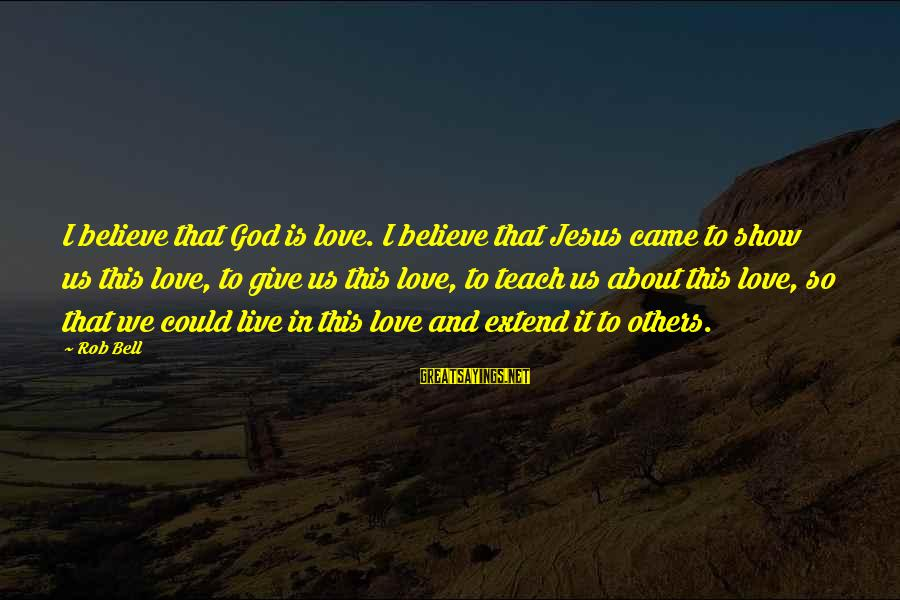 Giving Love To Others Sayings By Rob Bell: I believe that God is love. I believe that Jesus came to show us this