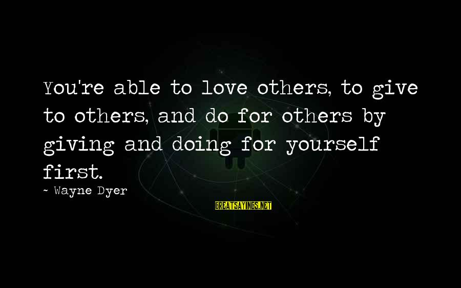 Giving Love To Others Sayings By Wayne Dyer: You're able to love others, to give to others, and do for others by giving