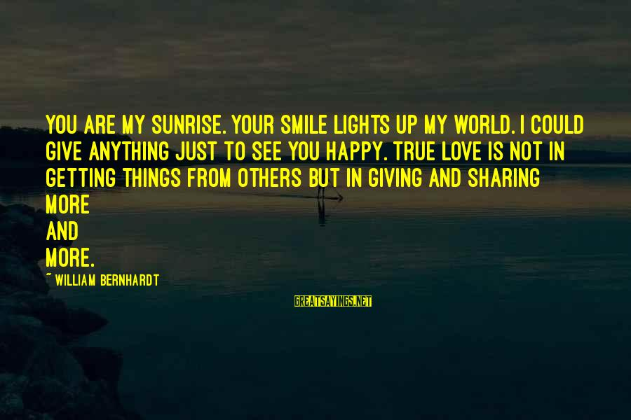Giving Love To Others Sayings By William Bernhardt: You are my sunrise. Your smile lights up my world. I could give anything just