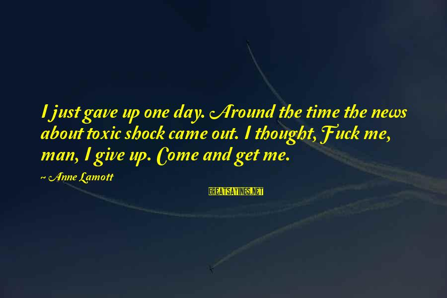 Giving Me Time Sayings By Anne Lamott: I just gave up one day. Around the time the news about toxic shock came