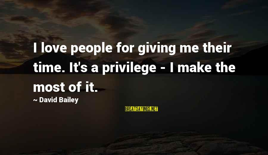Giving Me Time Sayings By David Bailey: I love people for giving me their time. It's a privilege - I make the