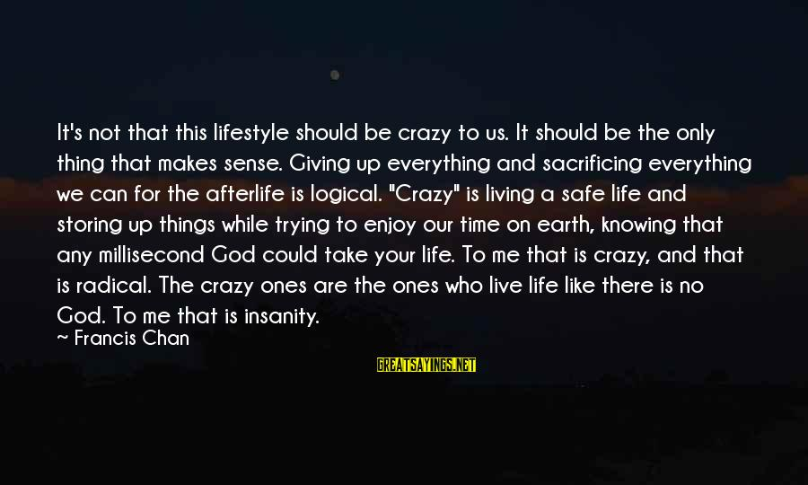 Giving Me Time Sayings By Francis Chan: It's not that this lifestyle should be crazy to us. It should be the only