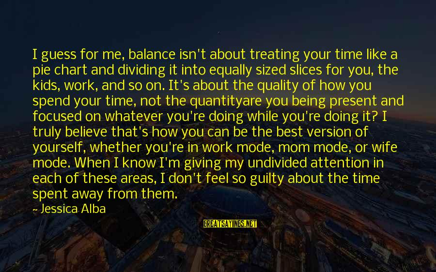 Giving Me Time Sayings By Jessica Alba: I guess for me, balance isn't about treating your time like a pie chart and