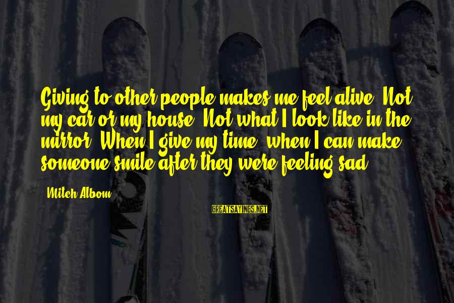 Giving Me Time Sayings By Mitch Albom: Giving to other people makes me feel alive. Not my car or my house. Not