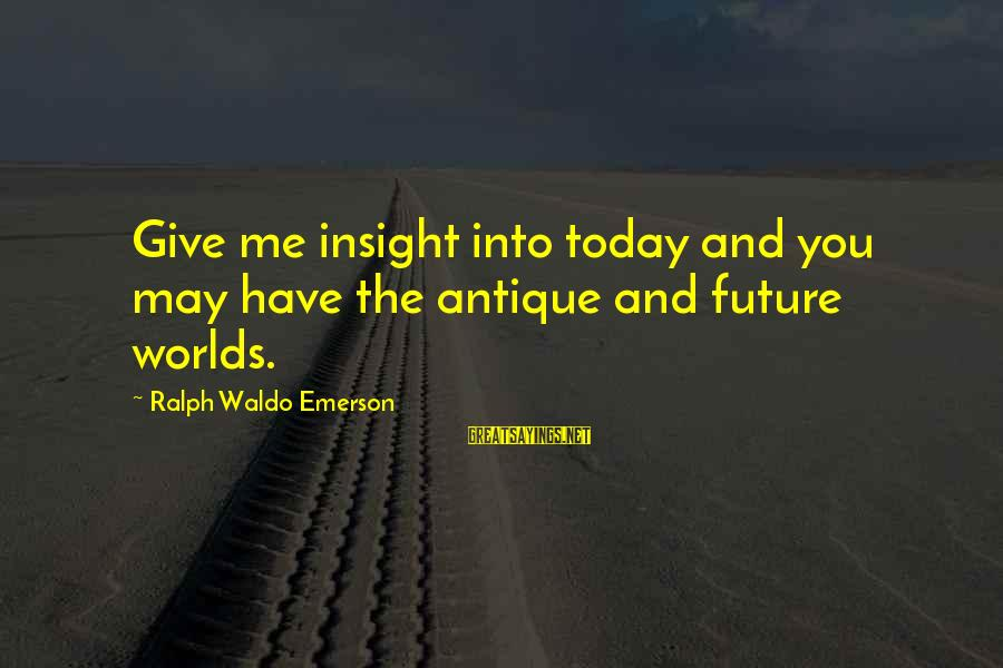 Giving Me Time Sayings By Ralph Waldo Emerson: Give me insight into today and you may have the antique and future worlds.