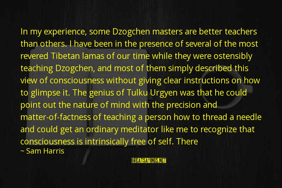 Giving Me Time Sayings By Sam Harris: In my experience, some Dzogchen masters are better teachers than others. I have been in