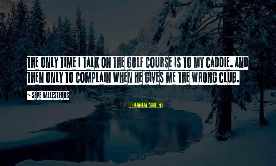 Giving Me Time Sayings By Seve Ballesteros: The only time I talk on the golf course is to my caddie. And then