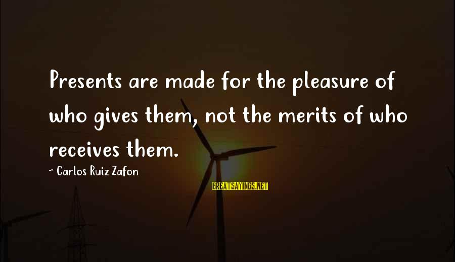 Giving Presents Sayings By Carlos Ruiz Zafon: Presents are made for the pleasure of who gives them, not the merits of who