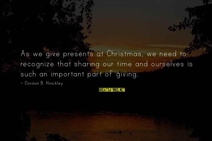 Giving Presents Sayings By Gordon B. Hinckley: As we give presents at Christmas, we need to recognize that sharing our time and