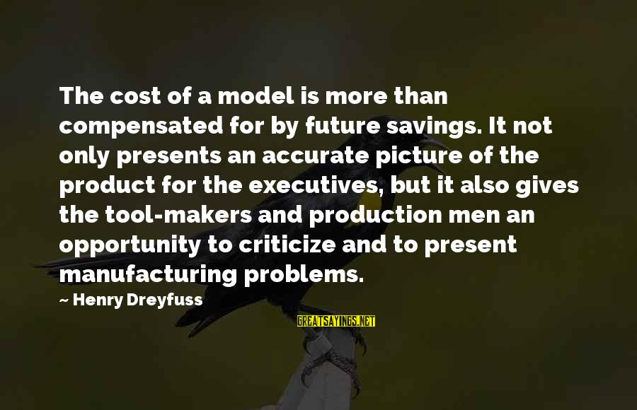 Giving Presents Sayings By Henry Dreyfuss: The cost of a model is more than compensated for by future savings. It not