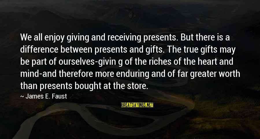 Giving Presents Sayings By James E. Faust: We all enjoy giving and receiving presents. But there is a difference between presents and
