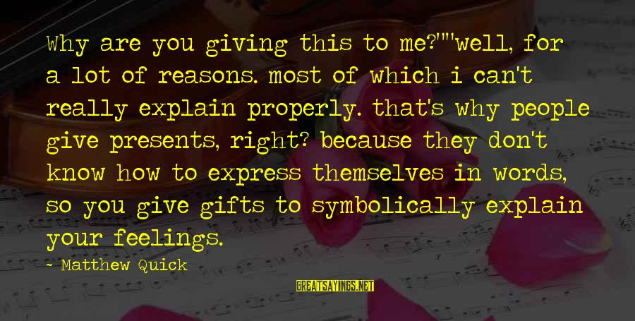 """Giving Presents Sayings By Matthew Quick: Why are you giving this to me?""""""""well, for a lot of reasons. most of which"""